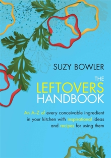 The Leftovers Handbook : A-Z of Every Ingredient In Your Kitchen with Inspirational Ideas For Using Them, Paperback Book