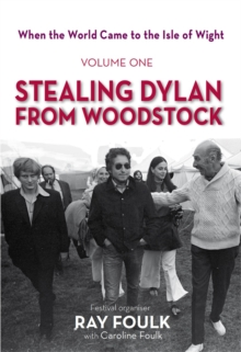 When the World Came to the Isle of Wight : Volume One: Stealing Dylan from Woodstock, Hardback Book