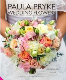 Paula Pryke Wedding Flowers : Exceptional Floral Design for Exceptional Occasions, Hardback Book