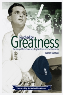Touched by Greatness : The Story of Tom Graveney, England's Much Loved Cricketer, Hardback Book