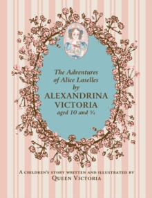 The Adventures of Alice Laselles by Alexandrina Victoria aged 103/4 : A Children's Story Written and Illustrated by Queen Victoria, Hardback Book