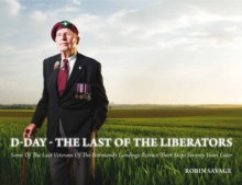 D-Day - the Last of the Liberators : Some of the Last Veterans of the Normandy Landings Retrace Their Steps Seventy Years Later, Hardback Book