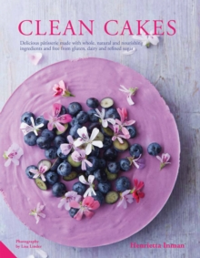 Clean Cakes : Delicious Patisserie Made with Natural Ingredients and Free from Gluten, Dairy and Refined Sugar, Hardback Book