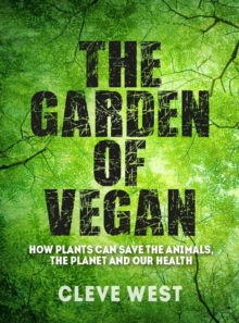 The Garden of Vegan : How Plants can Save the Animals, the Planet and Our Health, Paperback / softback Book