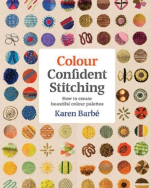 Colour Confident Stitching : How to Create Beautiful Colour Palettes, Paperback / softback Book
