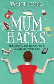 Mum Hacks : Time-saving tips to calm the chaos of family life, Paperback Book