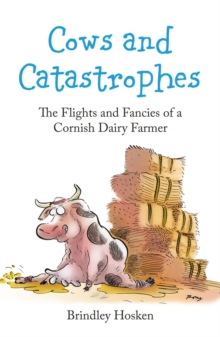 Cows and Catastrophes : The Flights and Fancies of a Cornish Dairy Farmer, Paperback / softback Book
