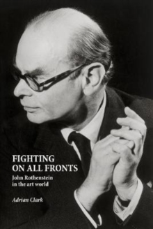 Fighting on All Fronts : John Rothenstein in the Art World, Hardback Book