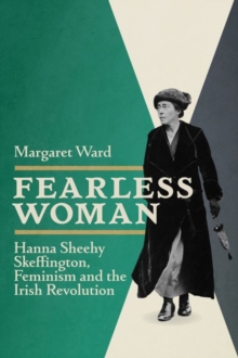Fearless Woman : Hanna Sheehy Skeffington, Feminism and the Irish Revolution, Paperback / softback Book