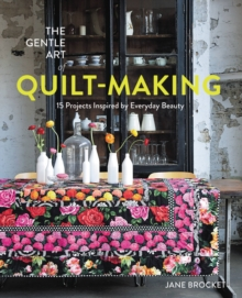 The Gentle Art of Quilt-Making : 15 Projects Inspired by Everyday Beauty, Paperback Book