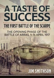 A Taste of Success : The First Battle of the Scarpe April 9-14 1917 - the Opening Phase of the Battle of Arras, 9-14 April 1917, Hardback Book