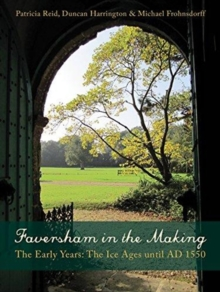 Faversham in the Making : The Early Years: The Ice Ages until AD 1550, Paperback / softback Book
