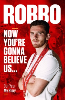 Andy Robertson : Robbo: Now You're Gonna Believe Us: Our Year, My Story, Hardback Book