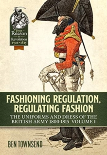 Fashioning Regulation, Regulating Fashion : The Uniforms and Dress of the British Army 1800-1815 Volume I