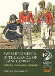 Swiss Regiments in the Service of France 1798-1815 : Uniforms, Organization, Campaigns