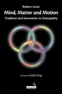 Mind, Matter and motion : Tradition and Innovation in Osteopathy, Hardback Book