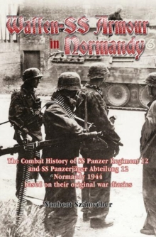 Waffen-Ss Armour in Normandy : The Combat History of Ss Panzer Regiment 12 and Ss PanzerjaGer Abteilung 12, Normandy 1944, Based on Their Original War Diaries, Paperback Book