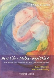 New Life - Mother and Child : The Mystery of the Goddess and the Divine Mother, Rudolf Steiner's Madonna Painting