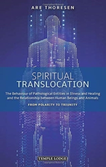 Spiritual Translocation : The Behaviour of Pathological Entities in Illness and Healing and the Relationship between Human Beings and Animals - From Polarity to Triunity, Paperback / softback Book