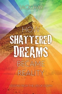 How Shattered Dreams Became Reality : Lessons from the Life of Joseph