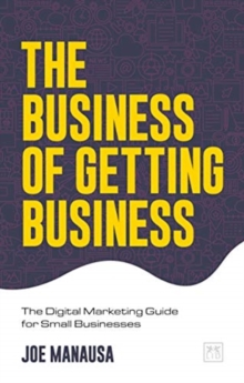 The Business of Getting Business : The Digital Marketing Guide for Small Businesses, Paperback / softback Book