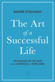 The Art of a Successful Life : The Wisdom of The Ages from Confucius to Steve Jobs., Hardback Book