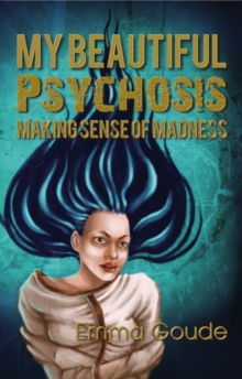 My Beautiful Psychosis : Making Sense of Madness, Paperback / softback Book