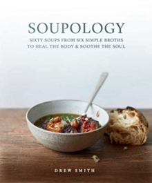 Soupology : Sixty Soups from Six Simple Broths to Heal the Body & Soothe the Soul