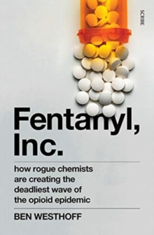Fentanyl, Inc. : how rogue chemists are creating the deadliest wave of the opioid epidemic, Paperback / softback Book