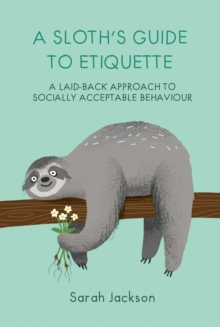 A Sloth's Guide to Etiquette : A Laid-Back Approach to Socially Acceptable Behavior, Hardback Book