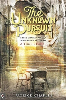 The Unknown Pursuit : Three Grandmothers in Search of the Grail - A True Story, Paperback / softback Book