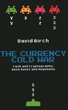 The Currency Cold War : Cash and Cryptography, Hash Rates and Hegemony, Hardback Book