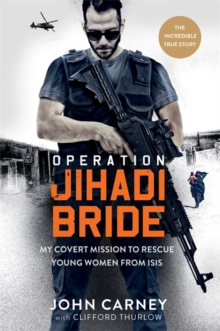 Operation Jihadi Bride : My Covert Mission to Rescue Young Women from ISIS - The Incredible True Story, Hardback Book