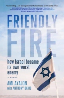 Friendly Fire : how Israel became its own worst enemy, Paperback / softback Book