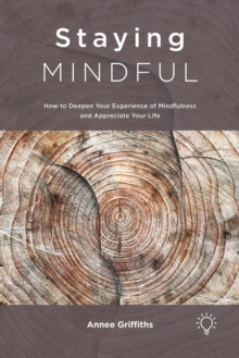 Staying Mindful : How to Deepen Your Experience of Mindfulness and Appreciate Your Life, Paperback / softback Book