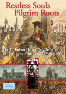 Restless Souls, Pilgrim Roots : The History of Christianity in Nottinghamshire and Lincolnshire from its origins to 1660, Hardback Book
