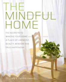 The Mindful Home : The Secrets to Making Your Home a Place of Harmony, Beauty, Wisdom and True Happiness, Paperback Book