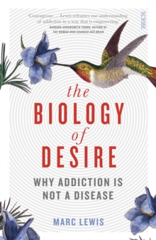 The Biology of Desire : why addiction is not a disease, Paperback Book