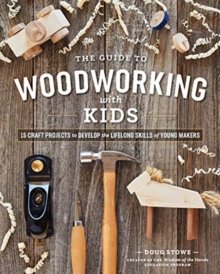 Guide to Woodworking with Kids: 15 Craft Projects to Develop the Lifelong Skills of Young Makers, Paperback / softback Book