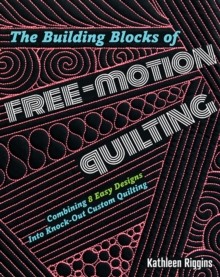 The Building Blocks of Free-Motion Quilting : Combining 8 Easy Designs into Knock-out Custom Quilting, Paperback / softback Book