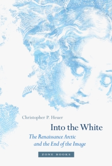 Into the White : The Renaissance Arctic and the End of the Image, Hardback Book