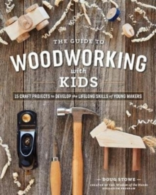 Guide to Woodworking with Kids: 15 Craft Projects to Develop the Lifelong Skills of Young Makers