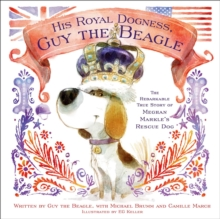 His Royal Dogness, Guy the Beagle : The Rebarkable True Story of Meghan Markle's Rescue Dog, Hardback Book