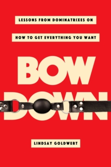 Bow Down : Lessons from Dominatrixes on How to Get Everything You Want, Hardback Book