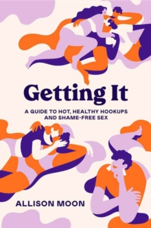 Getting It :  A Guide to Hot, Healthy Hookups and Shame-Free Sex, Paperback / softback Book