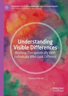 Understanding Visible Differences : Working Therapeutically With Individuals Who Look Different