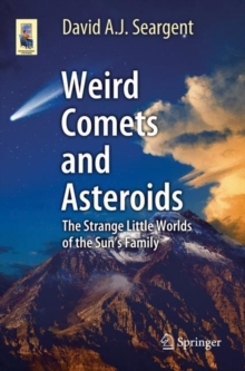 Weird Comets and Asteroids : The Strange Little Worlds of the Sun's Family, Paperback / softback Book