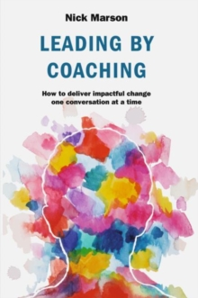 Leading by Coaching : How to deliver impactful change one conversation at a time, Hardback Book