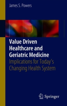 Value Driven Healthcare and Geriatric Medicine : Implications for Today's Changing Health System, Paperback / softback Book