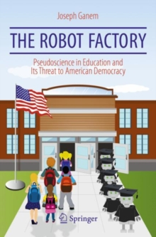 The Robot Factory : Pseudoscience in Education and Its Threat to American Democracy, Paperback / softback Book
